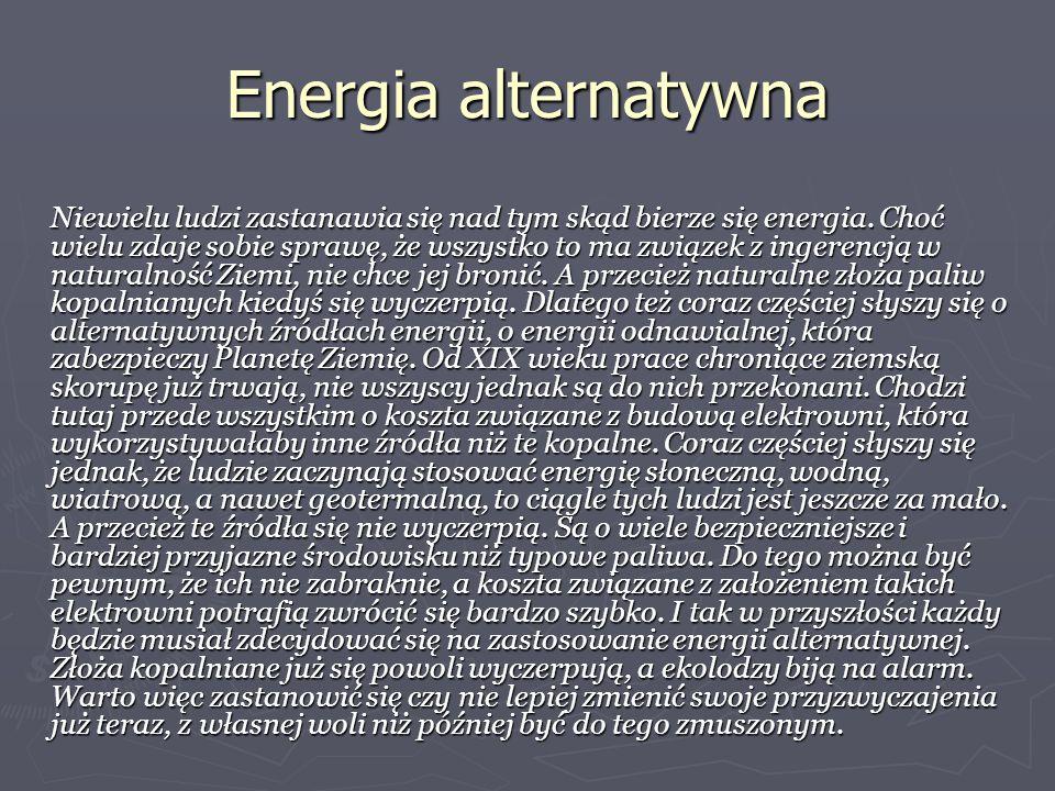 Energia alternatywna Niewielu ludzi zastanawia się nad tym skąd bierze się energia. Choć wielu zdaje sobie sprawę, że wszystko to ma związek z ingeren