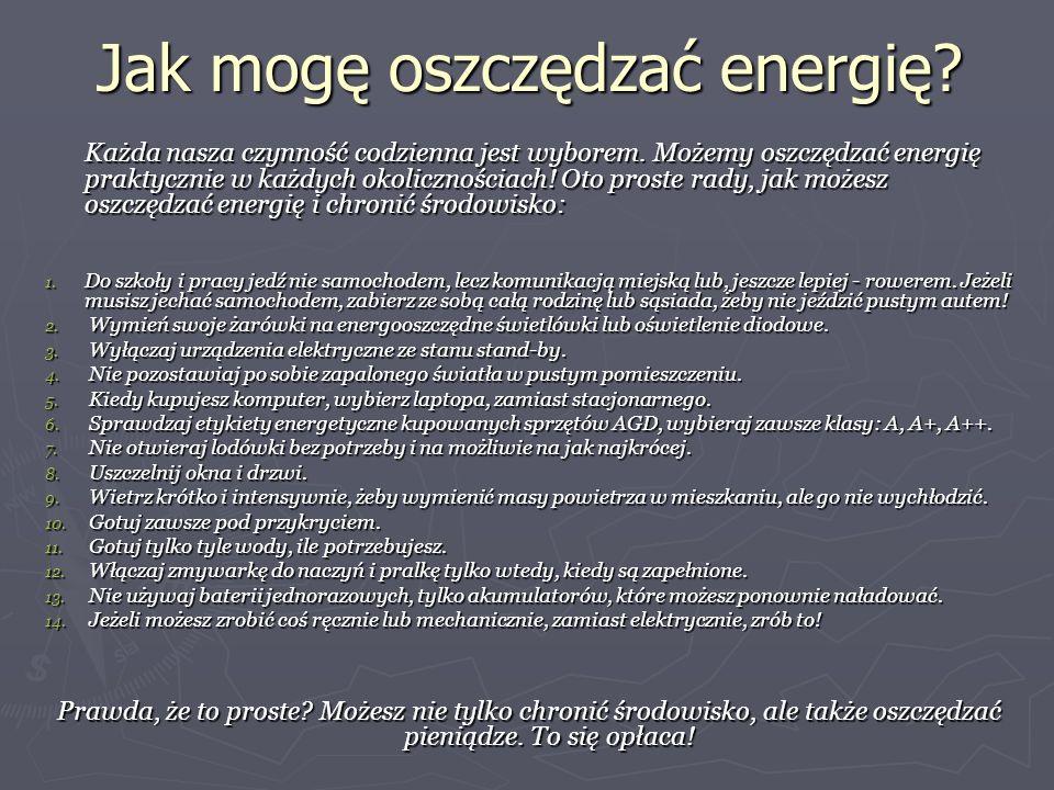 Jak mogę oszczędzać energię? Każda nasza czynność codzienna jest wyborem. Możemy oszczędzać energię praktycznie w każdych okolicznościach! Oto proste