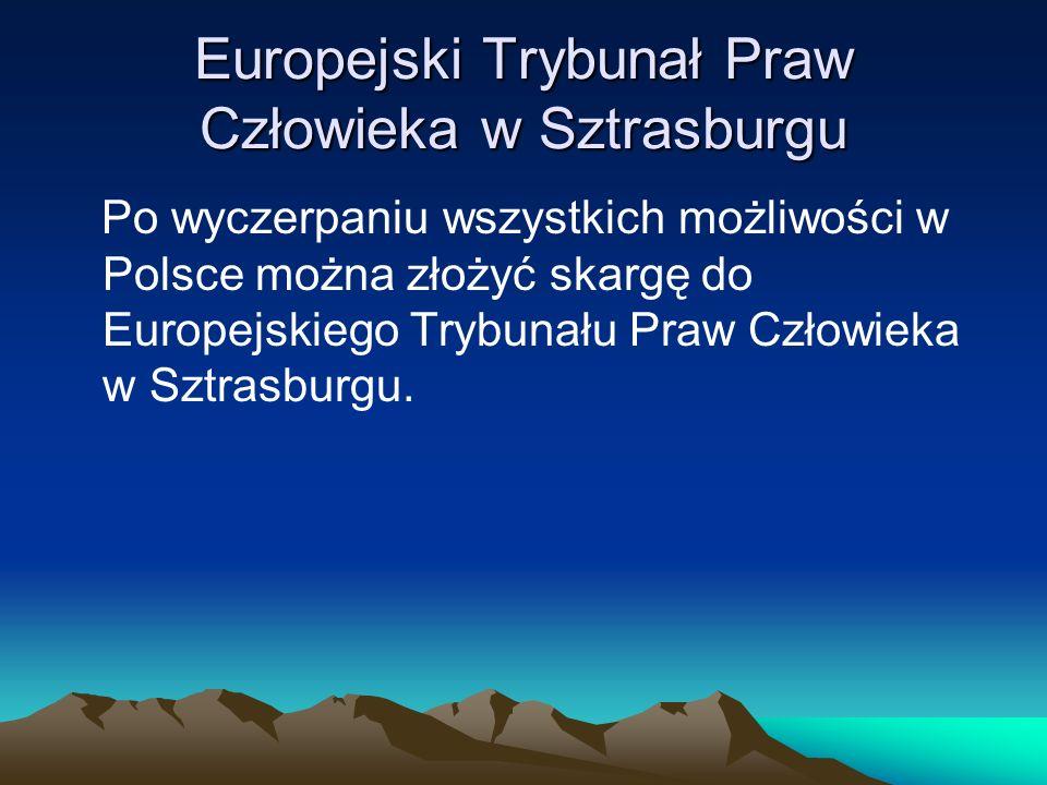 Europejski Trybunał Praw Człowieka w Sztrasburgu Po wyczerpaniu wszystkich możliwości w Polsce można złożyć skargę do Europejskiego Trybunału Praw Czł