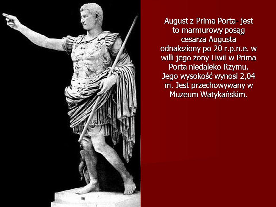August z Prima Porta- jest to marmurowy posąg cesarza Augusta odnaleziony po 20 r.p.n.e. w willi jego żony Liwii w Prima Porta niedaleko Rzymu. Jego w
