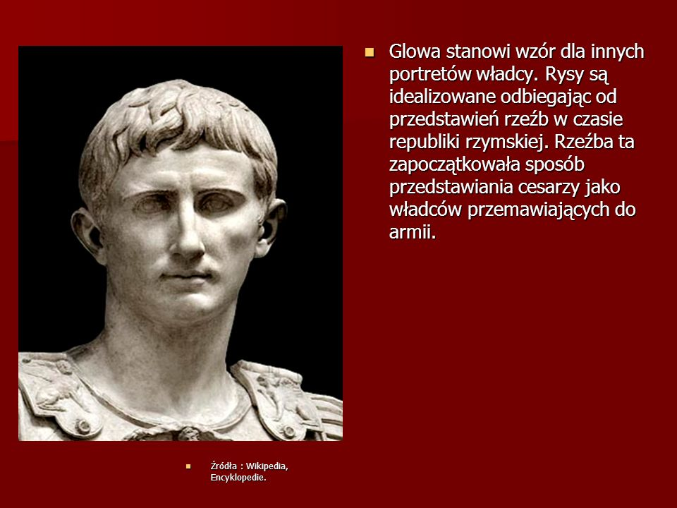 Glowa stanowi wzór dla innych portretów władcy. Rysy są idealizowane odbiegając od przedstawień rzeźb w czasie republiki rzymskiej. Rzeźba ta zapocząt
