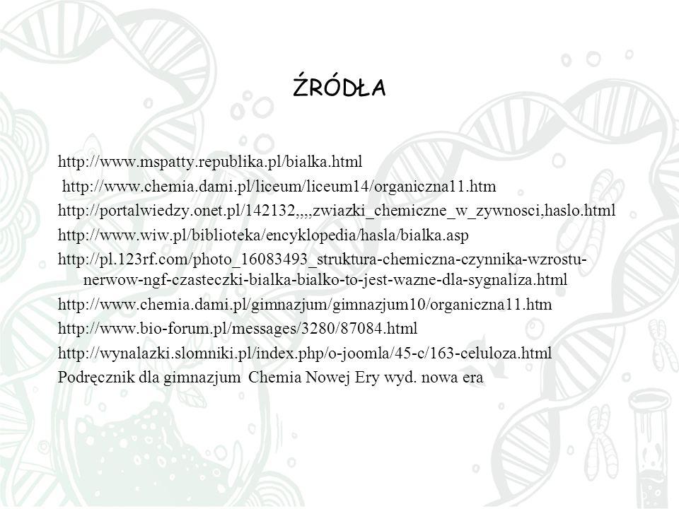 ŹRÓDŁA http://www.mspatty.republika.pl/bialka.html http://www.chemia.dami.pl/liceum/liceum14/organiczna11.htm http://portalwiedzy.onet.pl/142132,,,,zwiazki_chemiczne_w_zywnosci,haslo.html http://www.wiw.pl/biblioteka/encyklopedia/hasla/bialka.asp http://pl.123rf.com/photo_16083493_struktura-chemiczna-czynnika-wzrostu- nerwow-ngf-czasteczki-bialka-bialko-to-jest-wazne-dla-sygnaliza.html http://www.chemia.dami.pl/gimnazjum/gimnazjum10/organiczna11.htm http://www.bio-forum.pl/messages/3280/87084.html http://wynalazki.slomniki.pl/index.php/o-joomla/45-c/163-celuloza.html Podręcznik dla gimnazjum Chemia Nowej Ery wyd.