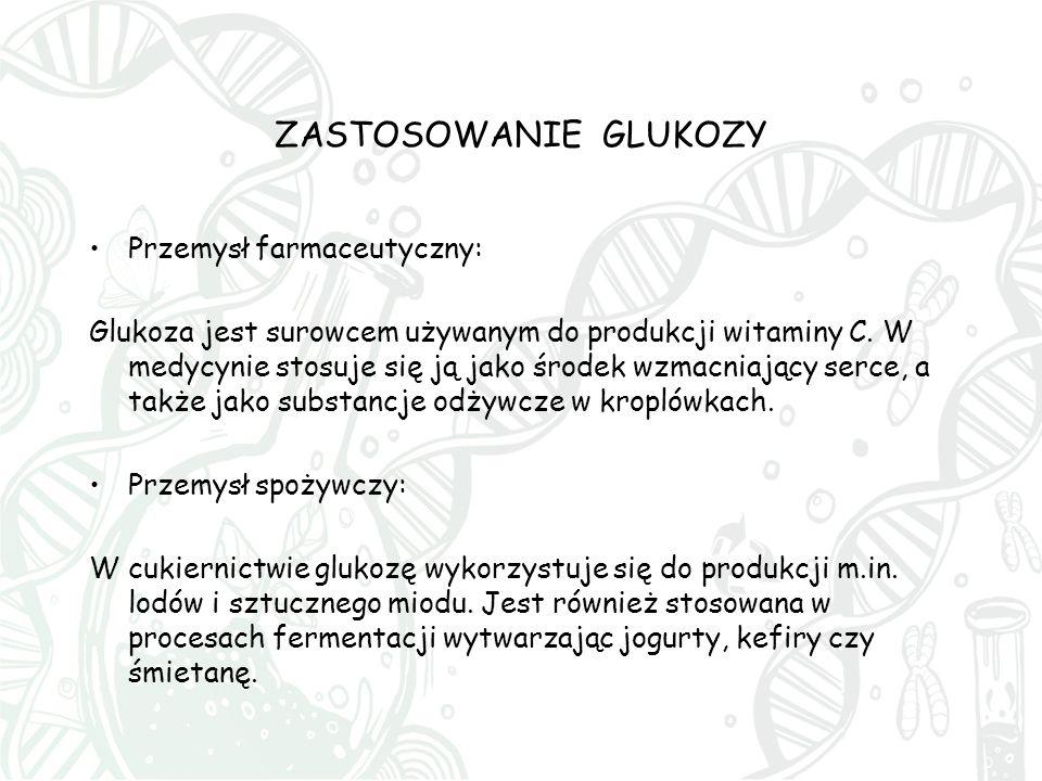 ZASTOSOWANIE GLUKOZY Przemysł farmaceutyczny: Glukoza jest surowcem używanym do produkcji witaminy C. W medycynie stosuje się ją jako środek wzmacniaj