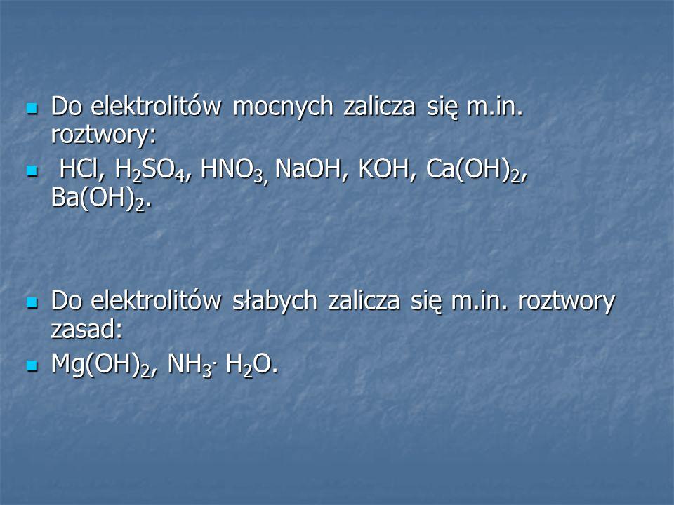 Do elektrolitów mocnych zalicza się m.in. roztwory: Do elektrolitów mocnych zalicza się m.in. roztwory: HCl, H 2 SO 4, HNO 3, NaOH, KOH, Ca(OH) 2, Ba(