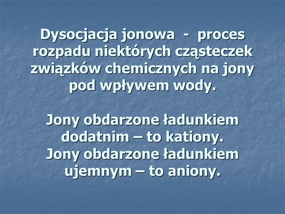 Dysocjacja jonowa - proces rozpadu niektórych cząsteczek związków chemicznych na jony pod wpływem wody. Jony obdarzone ładunkiem dodatnim – to kationy
