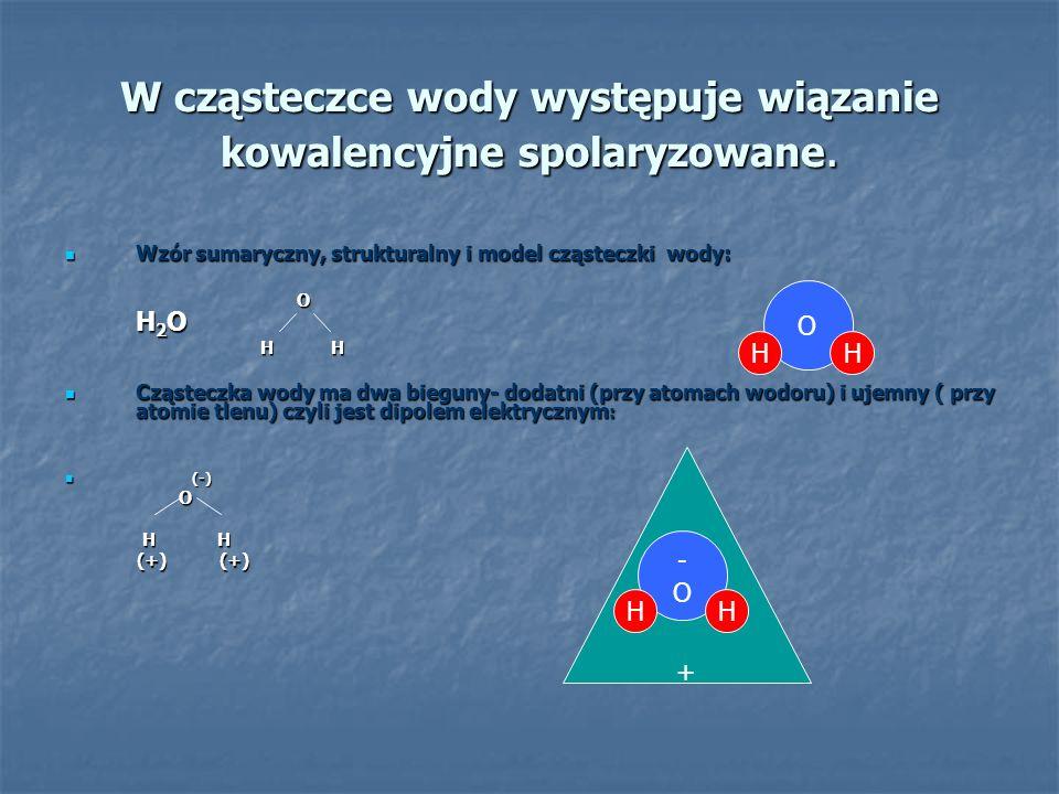 W cząsteczce wody występuje wiązanie kowalencyjne spolaryzowane. Wzór sumaryczny, strukturalny i model cząsteczki wody: Wzór sumaryczny, strukturalny
