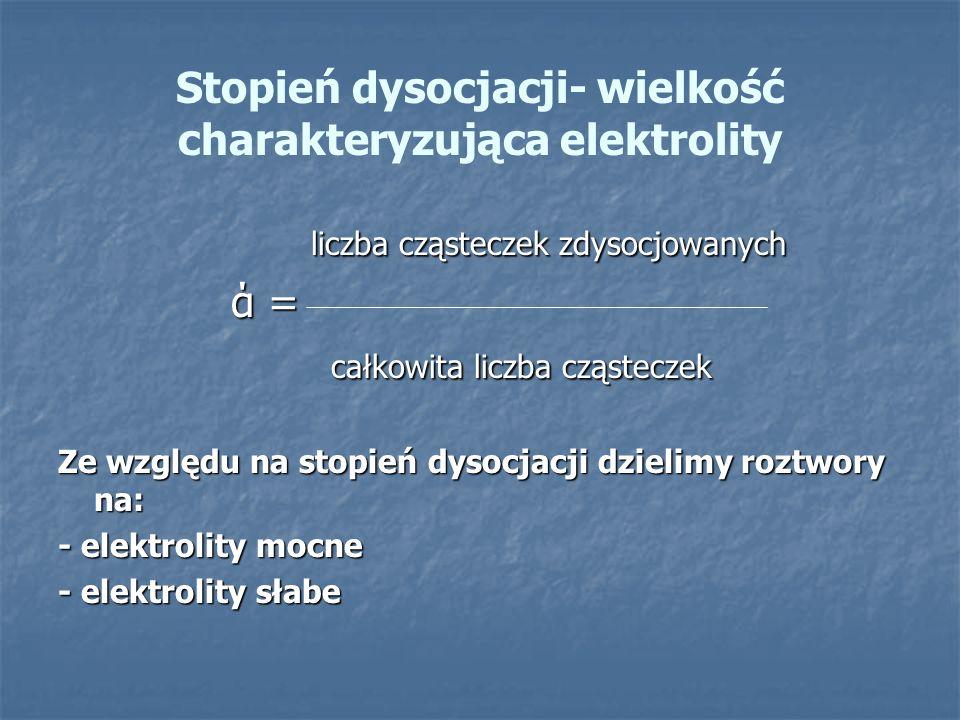 Stopień dysocjacji- wielkość charakteryzująca elektrolity liczba cząsteczek zdysocjowanych liczba cząsteczek zdysocjowanych ά = ά = całkowita liczba c