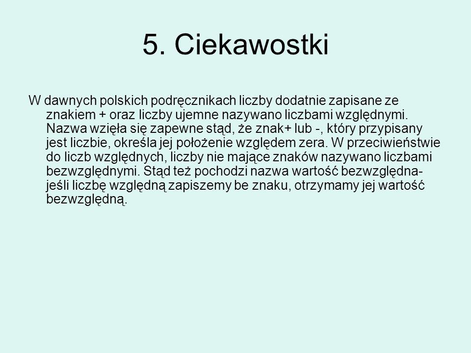5. Ciekawostki W dawnych polskich podręcznikach liczby dodatnie zapisane ze znakiem + oraz liczby ujemne nazywano liczbami względnymi. Nazwa wzięła si