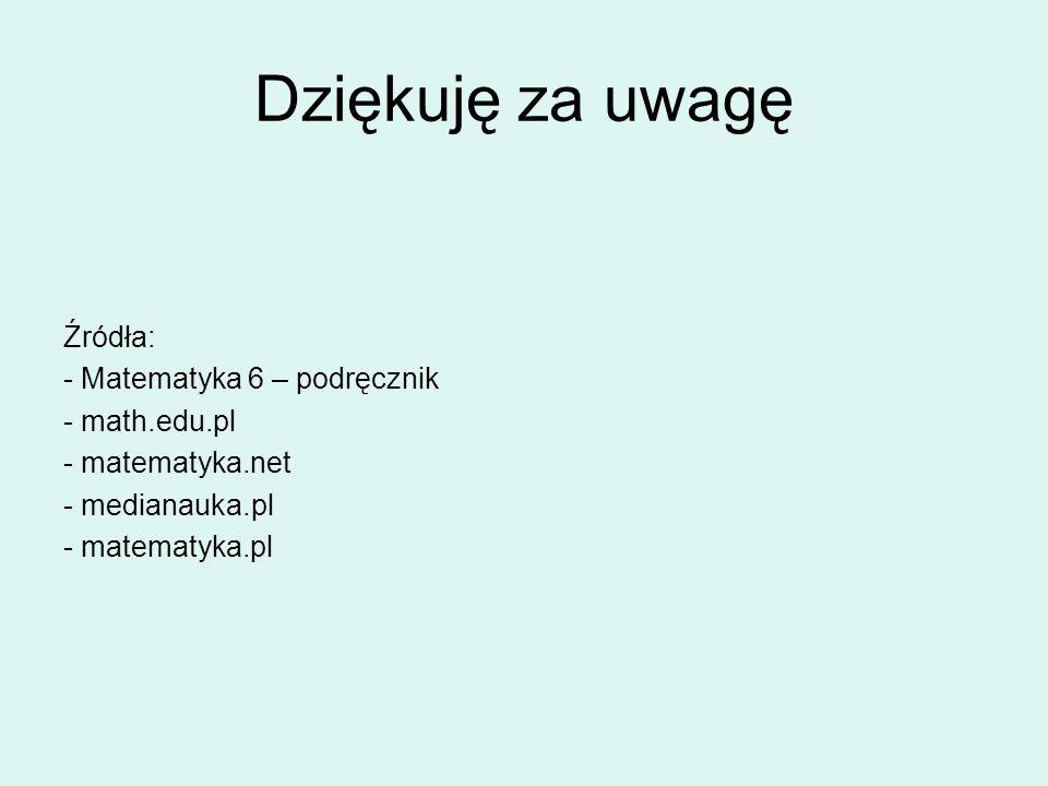 Dziękuję za uwagę Źródła: - Matematyka 6 – podręcznik - math.edu.pl - matematyka.net - medianauka.pl - matematyka.pl