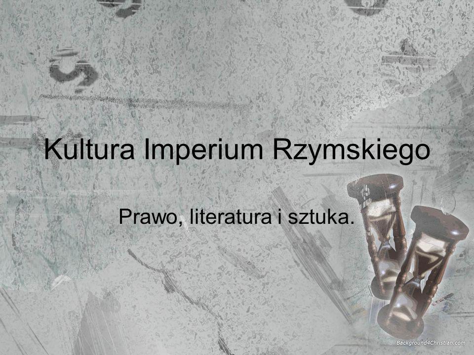 Kultura Imperium Rzymskiego Prawo, literatura i sztuka.