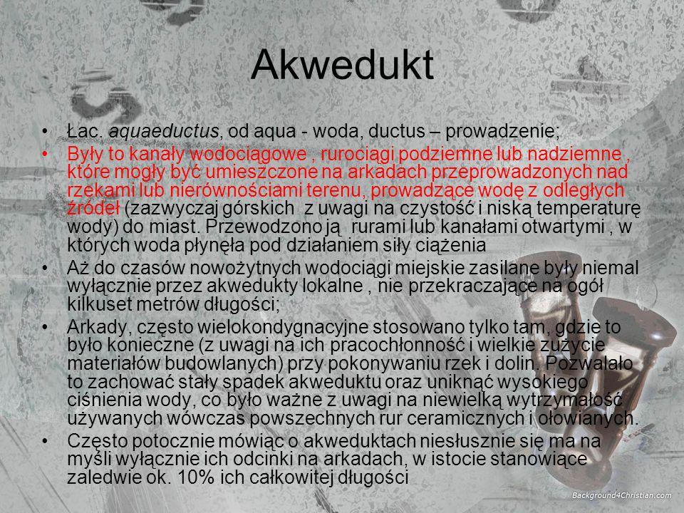 Akwedukt Łac. aquaeductus, od aqua - woda, ductus – prowadzenie; Były to kanały wodociągowe, rurociągi podziemne lub nadziemne, które mogły być umiesz