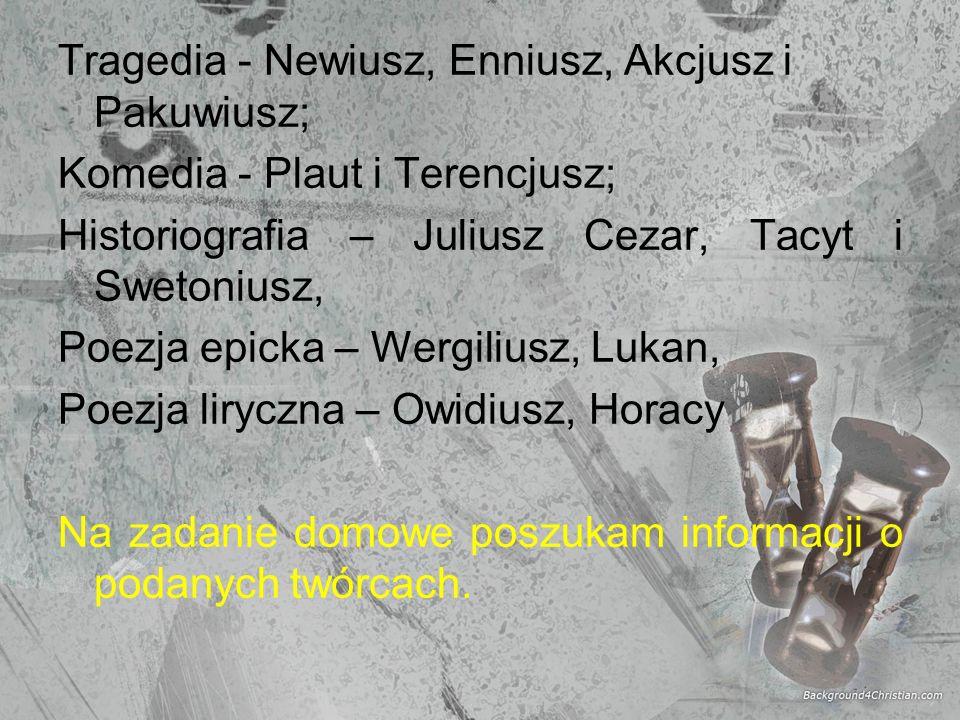 Tragedia - Newiusz, Enniusz, Akcjusz i Pakuwiusz; Komedia - Plaut i Terencjusz; Historiografia – Juliusz Cezar, Tacyt i Swetoniusz, Poezja epicka – We