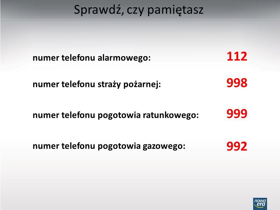 Sprawdź, czy pamiętasz numer telefonu alarmowego: 112 numer telefonu straży pożarnej: 998 numer telefonu pogotowia ratunkowego: 999 numer telefonu pog