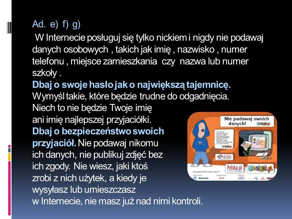 Ad. e) f) g) W Internecie posługuj się tylko nickiem i nigdy nie podawaj danych osobowych, takich jak imię, nazwisko, numer telefonu, miejsce zamieszk