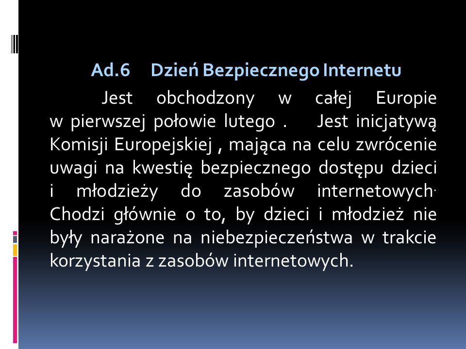 Ad.6 Dzień Bezpiecznego Internetu Jest obchodzony w całej Europie w pierwszej połowie lutego. Jest inicjatywą Komisji Europejskiej, mająca na celu zwr