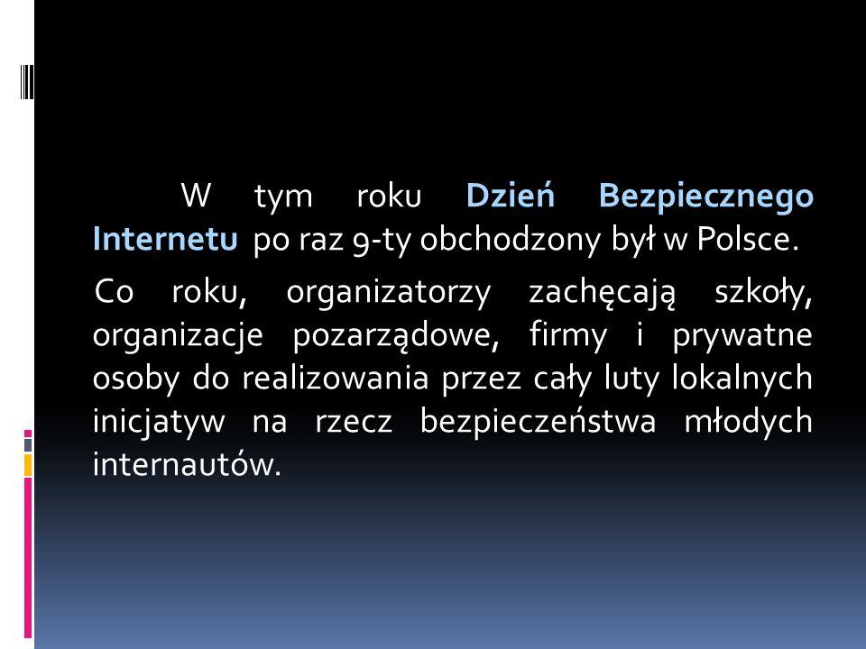 W tym roku Dzień Bezpiecznego Internetu po raz 9-ty obchodzony był w Polsce. Co roku, organizatorzy zachęcają szkoły, organizacje pozarządowe, firmy i