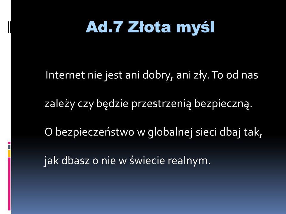 Ad.7 Złota myśl Internet nie jest ani dobry, ani zły. To od nas zależy czy będzie przestrzenią bezpieczną. O bezpieczeństwo w globalnej sieci dbaj tak