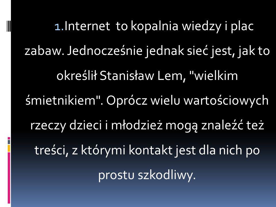 1.Internet to kopalnia wiedzy i plac zabaw. Jednocześnie jednak sieć jest, jak to określił Stanisław Lem,