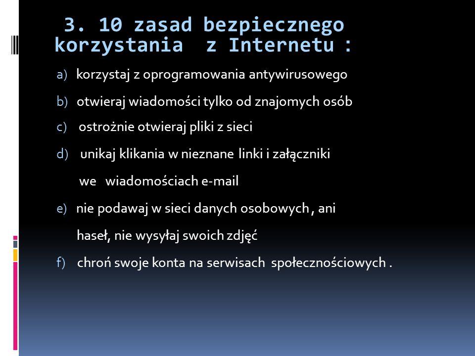 3. 10 zasad bezpiecznego korzystania z Internetu : a) korzystaj z oprogramowania antywirusowego b) otwieraj wiadomości tylko od znajomych osób c) ostr