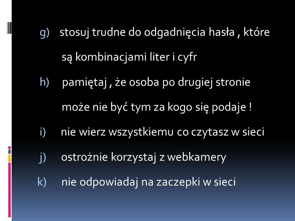 g) stosuj trudne do odgadnięcia hasła, które są kombinacjami liter i cyfr h) pamiętaj, że osoba po drugiej stronie może nie być tym za kogo się podaje