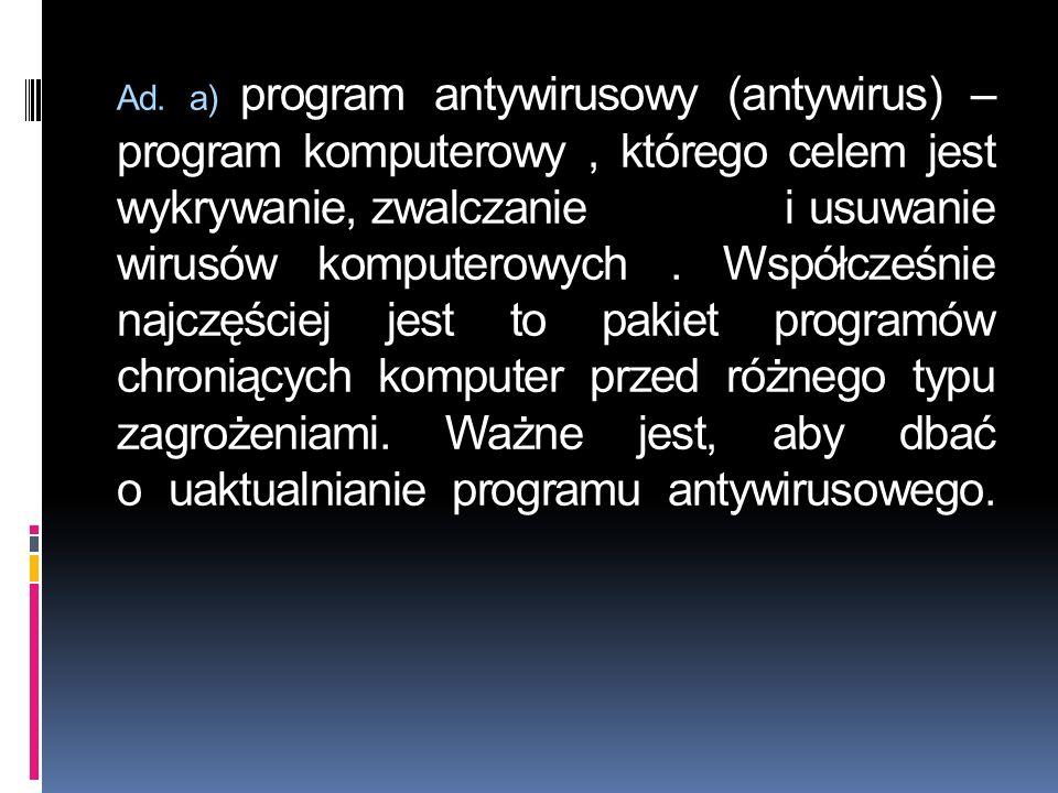 Ad. a) program antywirusowy (antywirus) – program komputerowy, którego celem jest wykrywanie, zwalczanie i usuwanie wirusów komputerowych. Współcześni