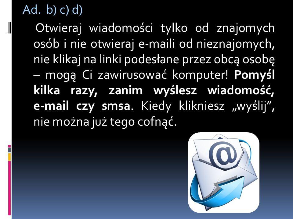 Ad. b) c) d) Otwieraj wiadomości tylko od znajomych osób i nie otwieraj e-maili od nieznajomych, nie klikaj na linki podesłane przez obcą osobę – mogą