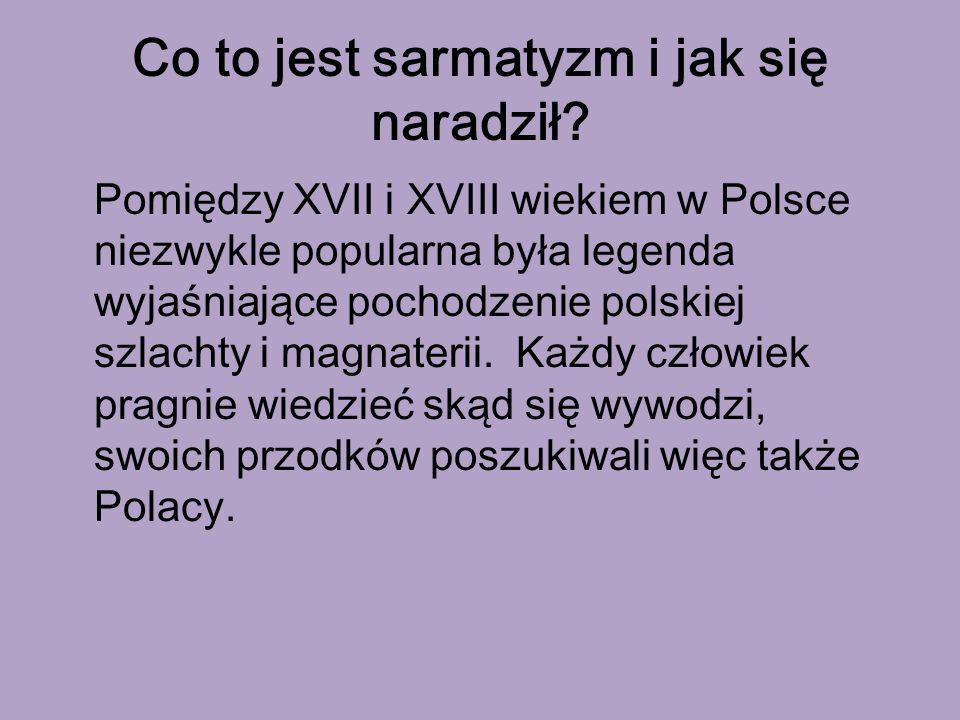 Co to jest sarmatyzm i jak się naradził? Pomiędzy XVII i XVIII wiekiem w Polsce niezwykle popularna była legenda wyjaśniające pochodzenie polskiej szl