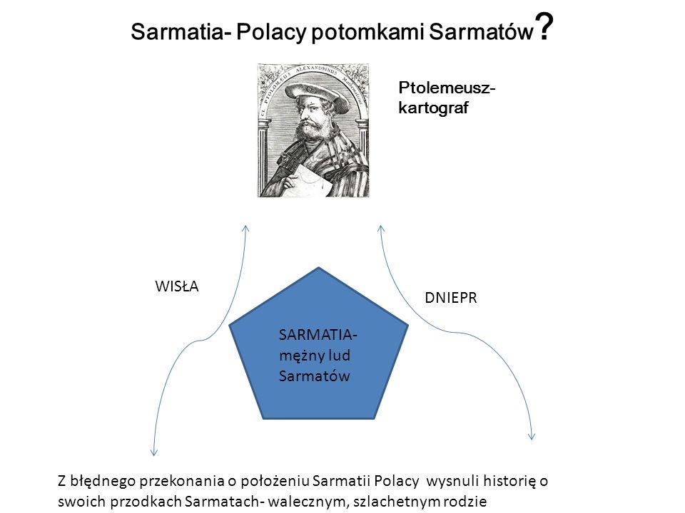 Sarmatia- Polacy potomkami Sarmatów ? Ptolemeusz- kartograf SARMATIA- mężny lud Sarmatów DNIEPR WISŁA Z błędnego przekonania o położeniu Sarmatii Pola