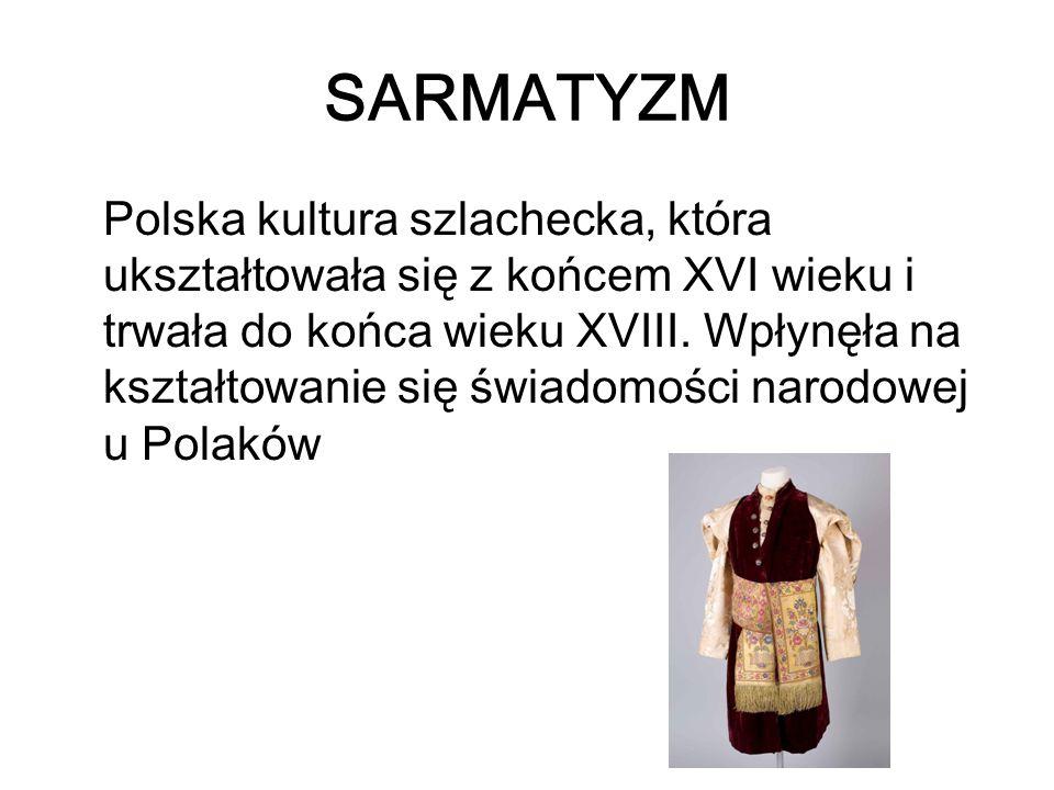 SARMATYZM Polska kultura szlachecka, która ukształtowała się z końcem XVI wieku i trwała do końca wieku XVIII. Wpłynęła na kształtowanie się świadomoś