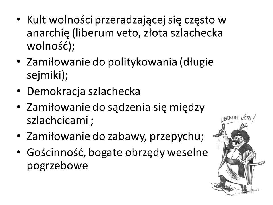 Kult wolności przeradzającej się często w anarchię (liberum veto, złota szlachecka wolność); Zamiłowanie do politykowania (długie sejmiki); Demokracja