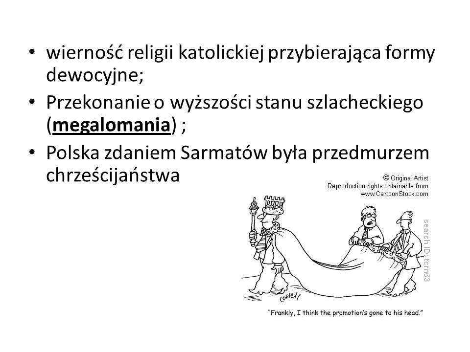 wierność religii katolickiej przybierająca formy dewocyjne; Przekonanie o wyższości stanu szlacheckiego (megalomania) ; Polska zdaniem Sarmatów była p