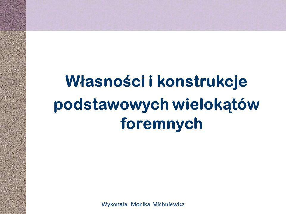 W ł asno ś ci i konstrukcje podstawowych wielok ą tów foremnych Wykonała Monika Michniewicz