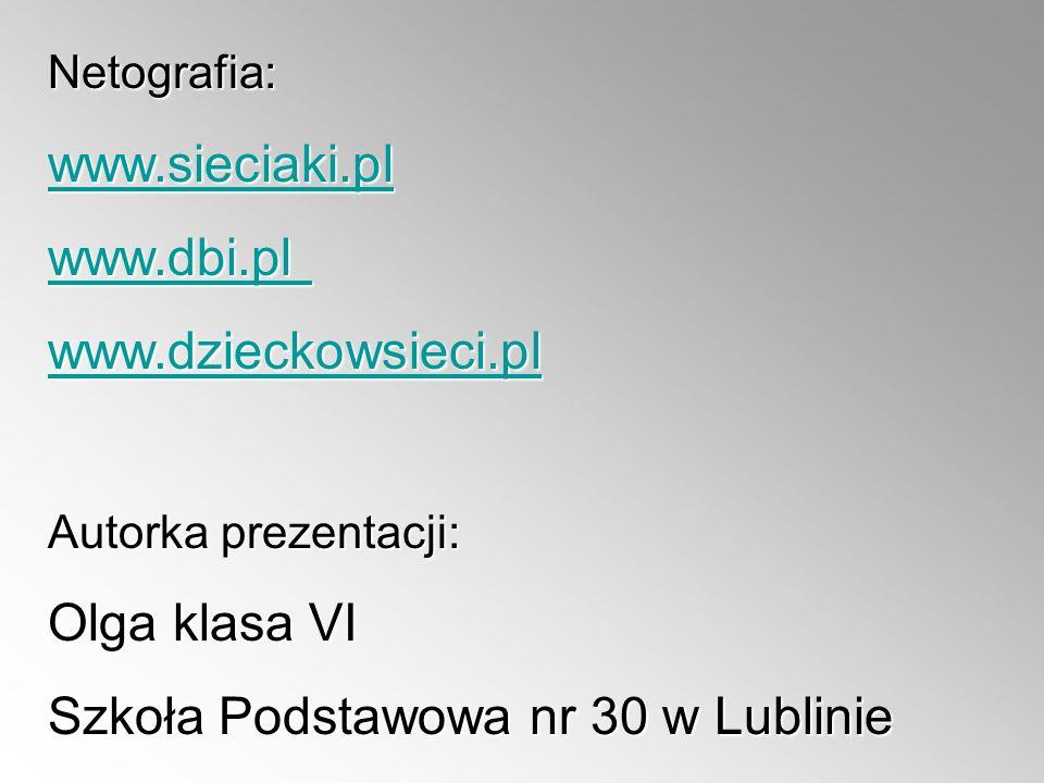 Netografia: www.sieciaki.pl www.dbi.pl www.dbi.pl www.dzieckowsieci.pl Autorka prezentacji: Olga klasa VI Szkoła Podstawowa nr 30 w Lublinie