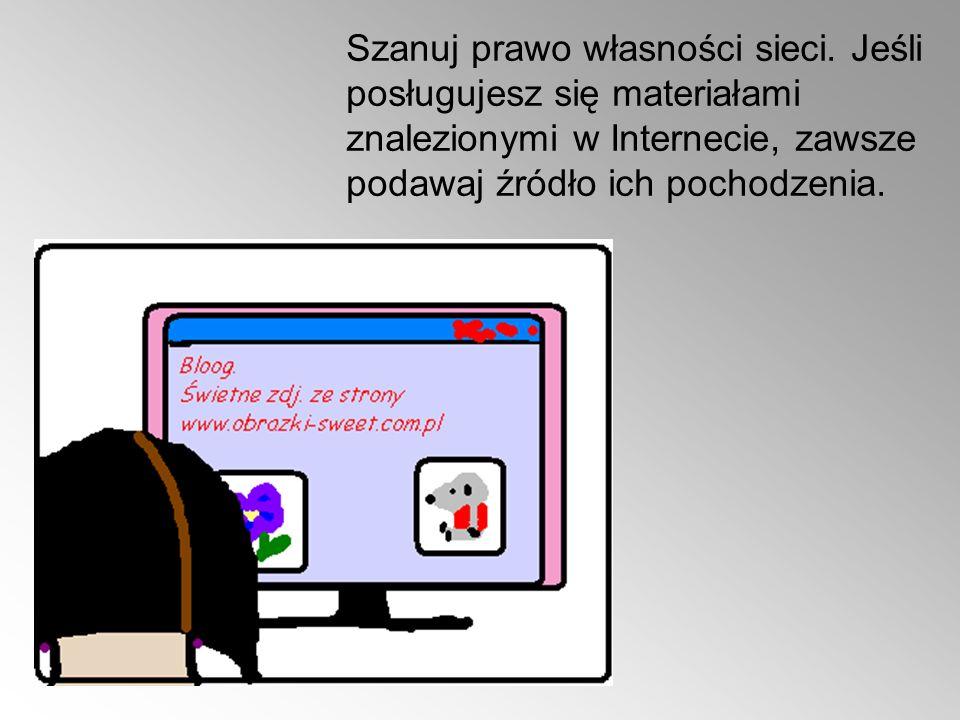 Szanuj prawo własności sieci. Jeśli posługujesz się materiałami znalezionymi w Internecie, zawsze podawaj źródło ich pochodzenia.