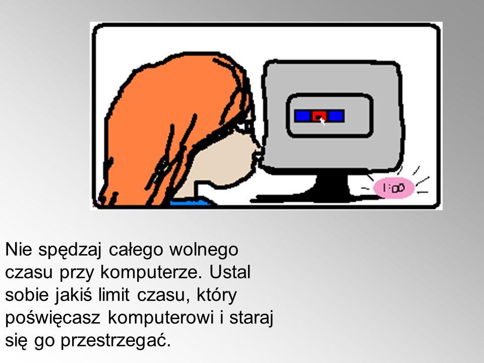 Nie spędzaj całego wolnego czasu przy komputerze. Ustal sobie jakiś limit czasu, który poświęcasz komputerowi i staraj się go przestrzegać.