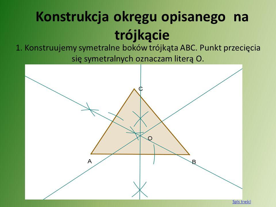Konstrukcja okręgu opisanego na trójkącie 1. Konstruujemy symetralne boków trójkąta ABC. Punkt przecięcia się symetralnych oznaczam literą O. Spis tre