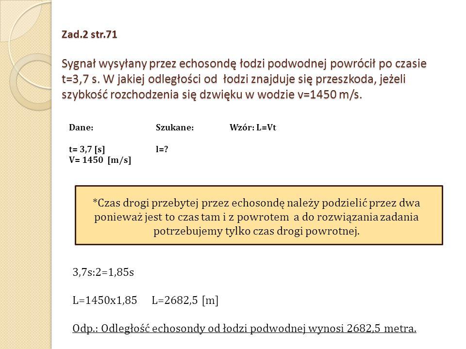 Zad.2 str.71 Sygnał wysyłany przez echosondę łodzi podwodnej powrócił po czasie t=3,7 s. W jakiej odległości od łodzi znajduje się przeszkoda, jeżeli
