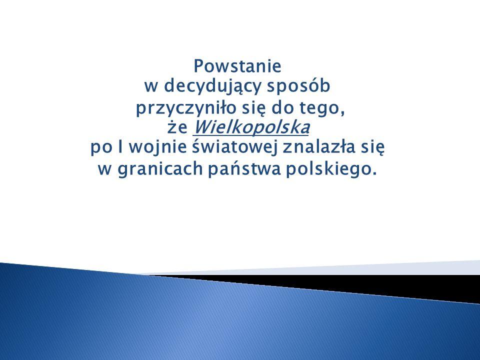 Powstanie w decydujący sposób przyczyniło się do tego, że Wielkopolska po I wojnie światowej znalazła się w granicach państwa polskiego.