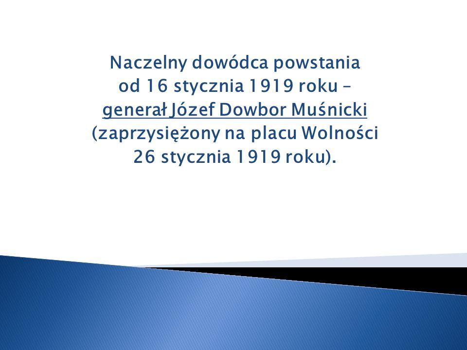 Naczelny dowódca powstania od 16 stycznia 1919 roku – generał Józef Dowbor Muśnicki (zaprzysiężony na placu Wolności 26 stycznia 1919 roku).