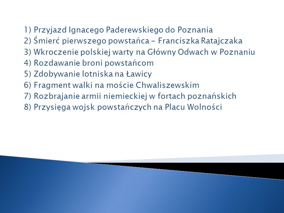 1) Przyjazd Ignacego Paderewskiego do Poznania 2) Śmierć pierwszego powstańca - Franciszka Ratajczaka 3) Wkroczenie polskiej warty na Główny Odwach w