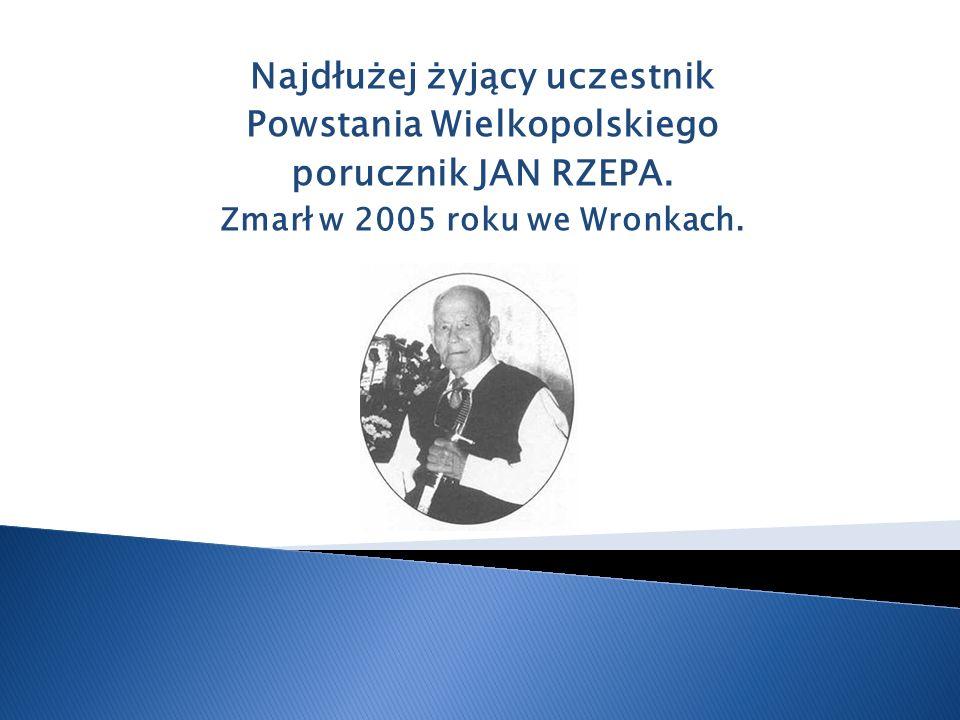 Najdłużej żyjący uczestnik Powstania Wielkopolskiego porucznik JAN RZEPA. Zmarł w 2005 roku we Wronkach.