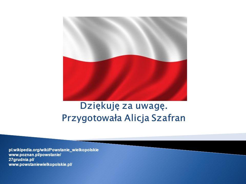 Dziękuję za uwagę. Przygotowała Alicja Szafran pl.wikipedia.org/wiki/Powstanie_wielkopolskie www.poznan.pl/powstanie/ 27grudnia.pl/ www.powstaniewielk