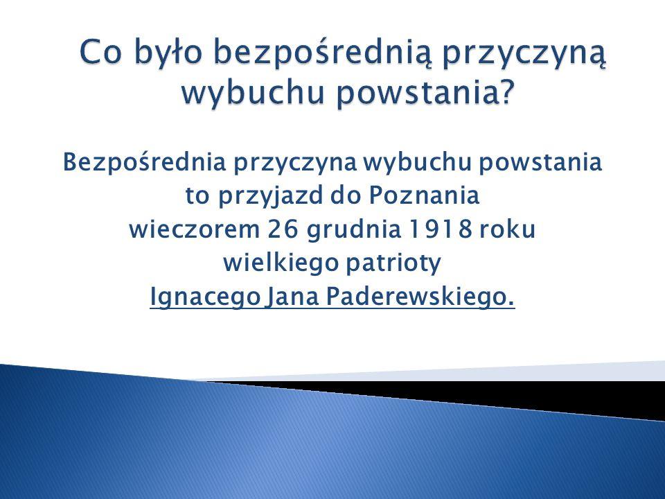 Bezpośrednia przyczyna wybuchu powstania to przyjazd do Poznania wieczorem 26 grudnia 1918 roku wielkiego patrioty Ignacego Jana Paderewskiego.