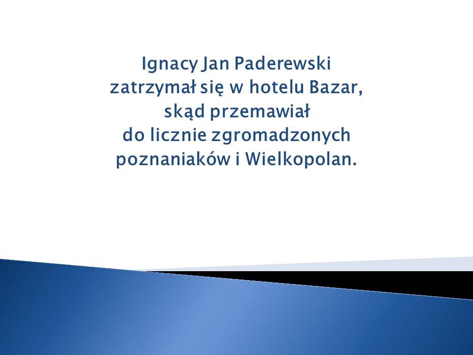 Ignacy Jan Paderewski zatrzymał się w hotelu Bazar, skąd przemawiał do licznie zgromadzonych poznaniaków i Wielkopolan.