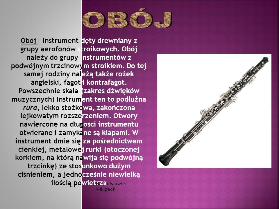 Obój – Instrument dęty drewniany z grupy aerofonów stroikowych. Obój należy do grupy instrumentów z podwójnym trzcinowym stroikiem. Do tej samej rodzi