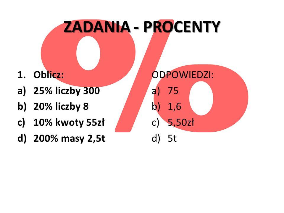 ZADANIA - PROCENTY 1.Oblicz: a)25% liczby 300 b)20% liczby 8 c)10% kwoty 55zł d)200% masy 2,5t ODPOWIEDZI: a)75 b)1,6 c)5,50zł d)5t