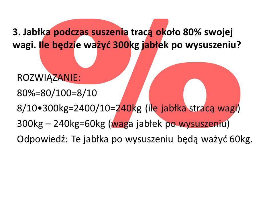 3. Jabłka podczas suszenia tracą około 80% swojej wagi. Ile będzie ważyć 300kg jabłek po wysuszeniu? ROZWIĄZANIE: 80%=80/100=8/10 8/10300kg=2400/10=24