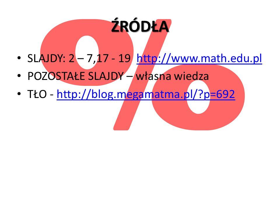 ŹRÓDŁA SLAJDY: 2 – 7,17 - 19 http://www.math.edu.plhttp://www.math.edu.pl POZOSTAŁE SLAJDY – własna wiedza TŁO - http://blog.megamatma.pl/?p=692http:/