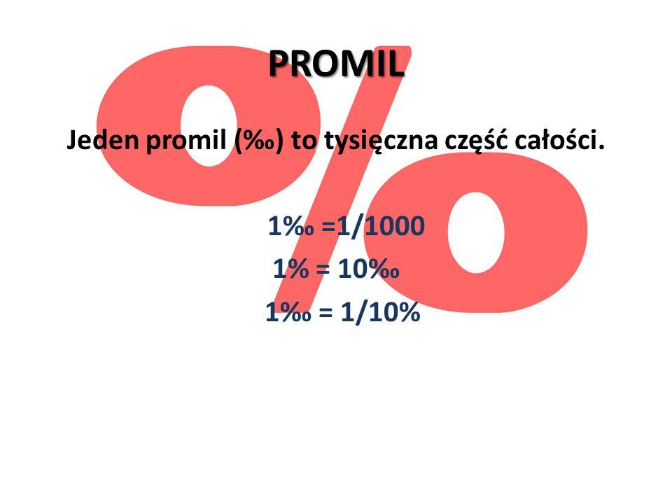 PROMIL Jeden promil () to tysięczna część całości. 1 =1/1000 1% = 10 1 = 1/10%