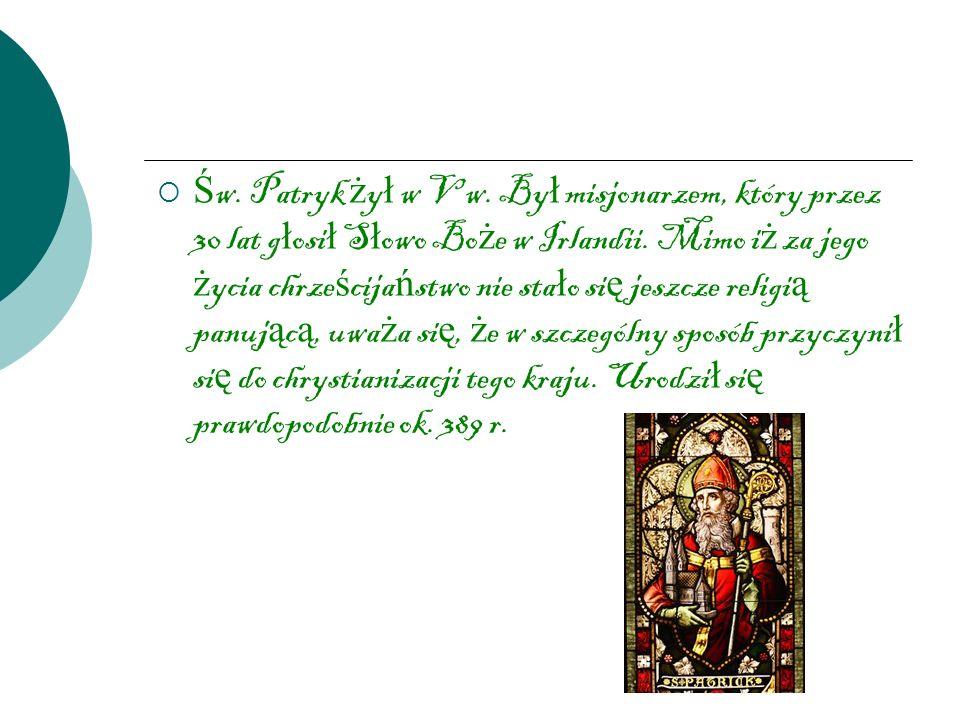 Ś w. Patryk ż y ł w V w. By ł misjonarzem, który przez 30 lat g ł osi ł S ł owo Bo ż e w Irlandii. Mimo i ż za jego ż ycia chrze ś cija ń stwo nie sta